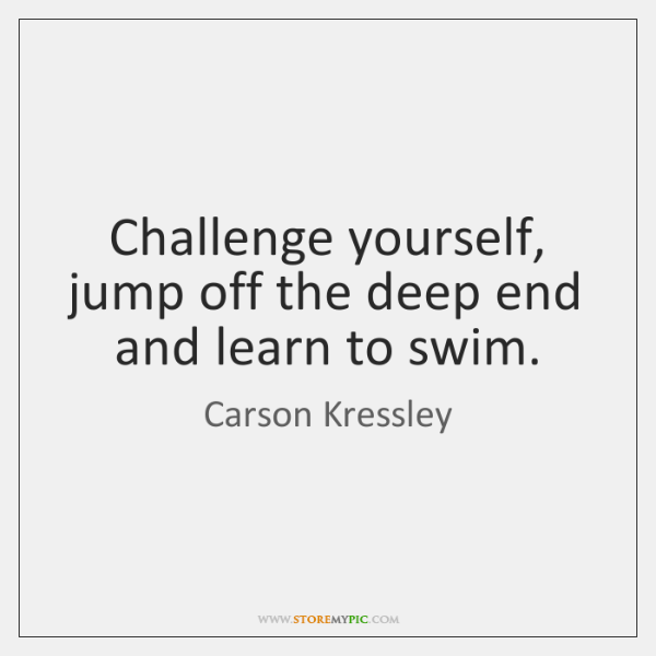 Challenge yourself, jump off the deep end and learn to swim.