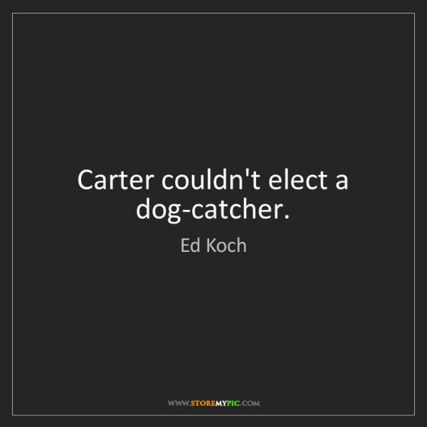 Ed Koch: Carter couldn't elect a dog-catcher.