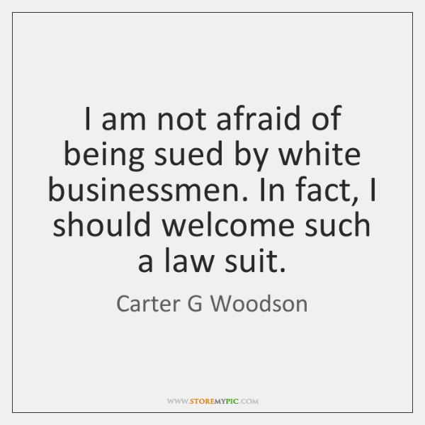 I am not afraid of being sued by white businessmen. In fact, ...