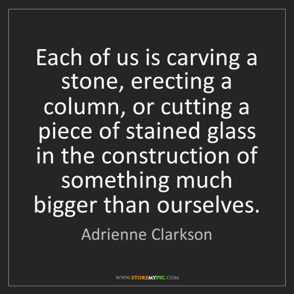 Adrienne Clarkson: Each of us is carving a stone, erecting a column, or...
