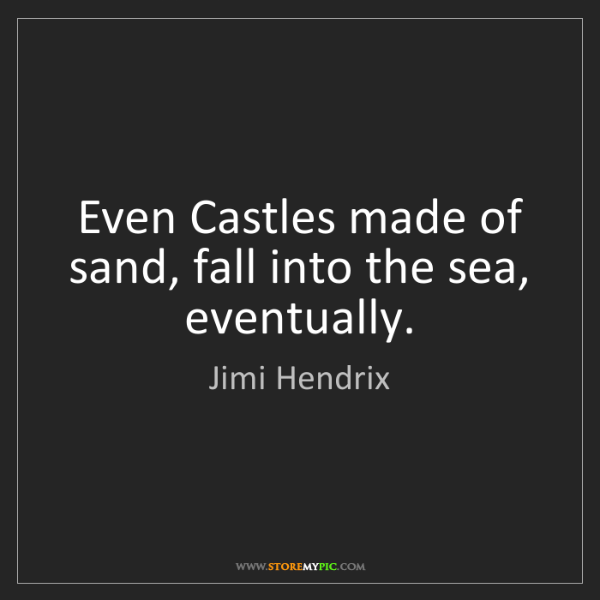 Jimi Hendrix: Even Castles made of sand, fall into the sea, eventually.