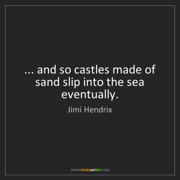Jimi Hendrix: ... and so castles made of sand slip into the sea eventually.