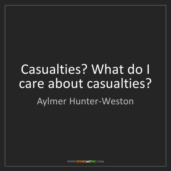 Aylmer Hunter-Weston: Casualties? What do I care about casualties?
