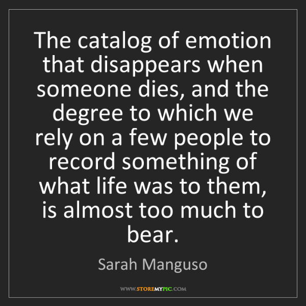 Sarah Manguso: The catalog of emotion that disappears when someone dies,...