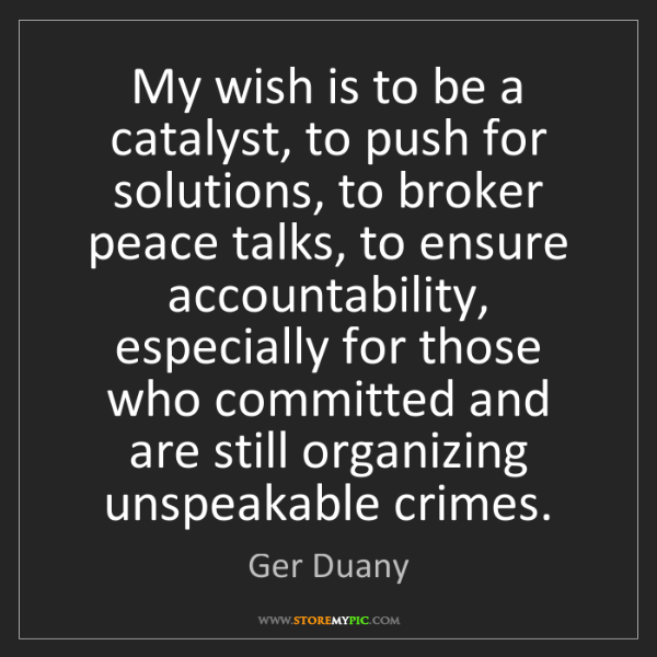 Ger Duany: My wish is to be a catalyst, to push for solutions, to...