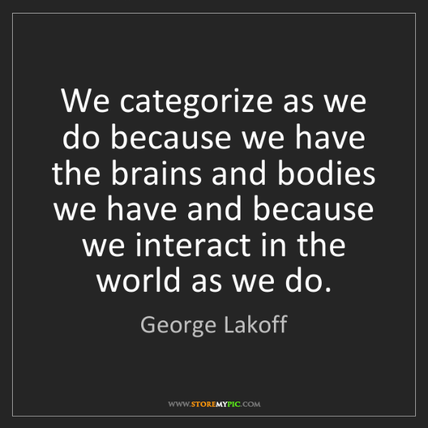 George Lakoff: We categorize as we do because we have the brains and...