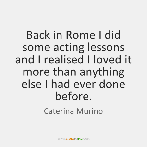 Back in Rome I did some acting lessons and I realised I ...