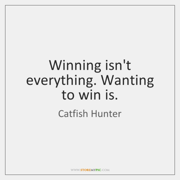 Winning isn't everything. Wanting to win is.