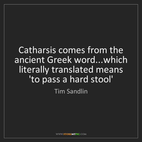 Tim Sandlin: Catharsis comes from the ancient Greek word...which literally...