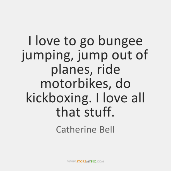 I love to go bungee jumping, jump out of planes, ride motorbikes, ...