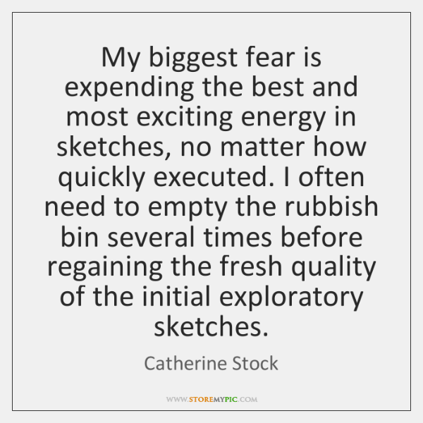 My biggest fear is expending the best and most exciting energy in ...