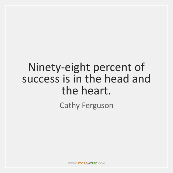 Ninety-eight percent of success is in the head and the heart.