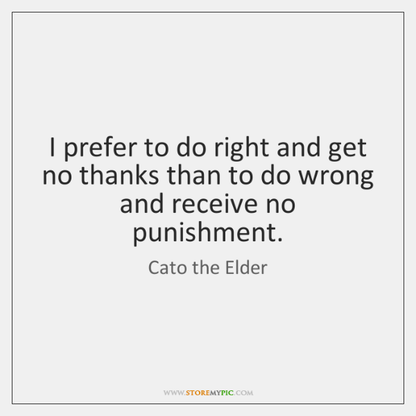I prefer to do right and get no thanks than to do ...