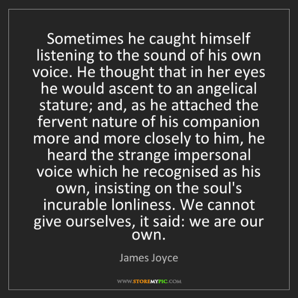 James Joyce: Sometimes he caught himself listening to the sound of...