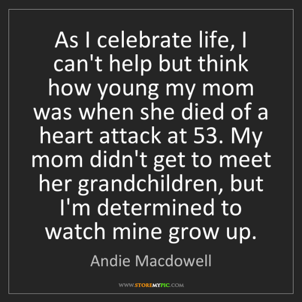 Andie Macdowell: As I celebrate life, I can't help but think how young...