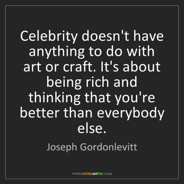 Joseph Gordonlevitt: Celebrity doesn't have anything to do with art or craft....