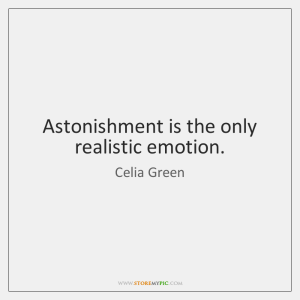 Astonishment is the only realistic emotion.