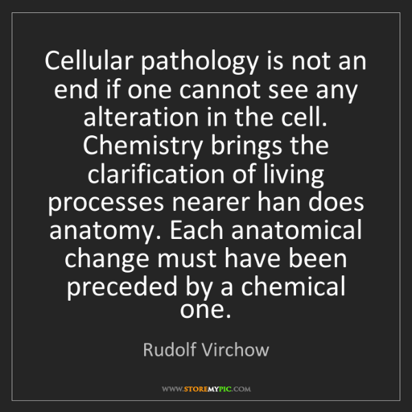 Rudolf Virchow: Cellular pathology is not an end if one cannot see any...