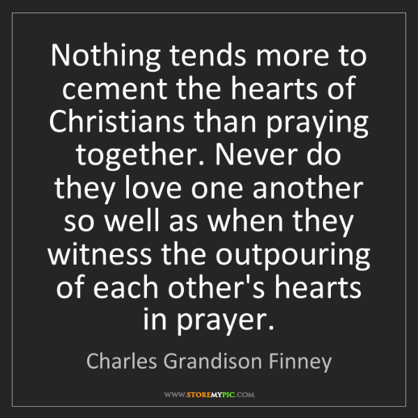 Charles Grandison Finney: Nothing tends more to cement the hearts of Christians...
