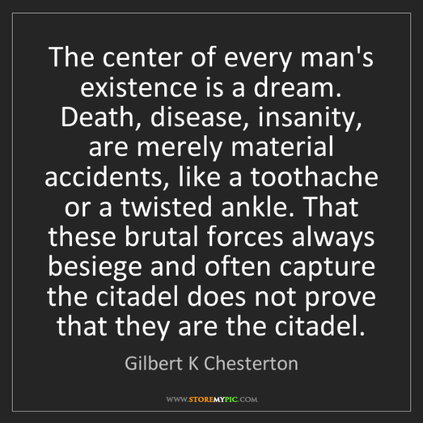 Gilbert K Chesterton: The center of every man's existence is a dream. Death,...