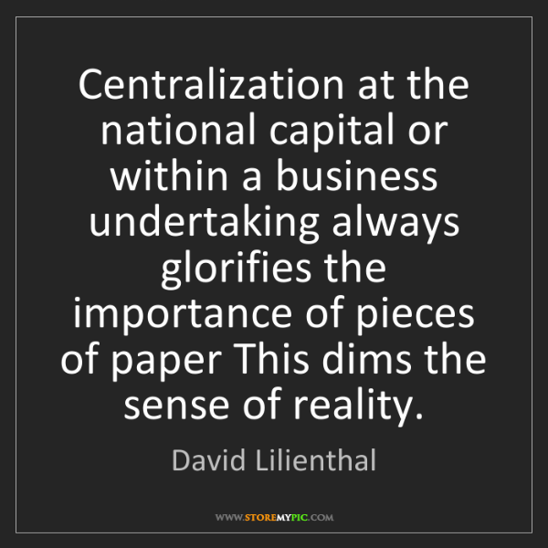 David Lilienthal: Centralization at the national capital or within a business...
