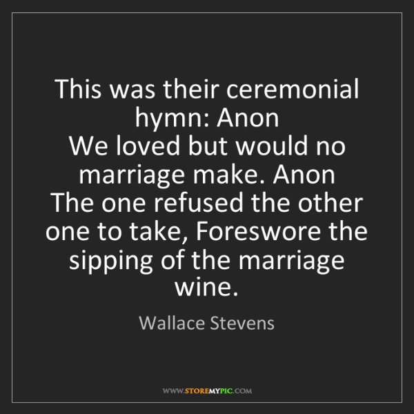 Wallace Stevens: This was their ceremonial hymn: Anon   We loved but would...
