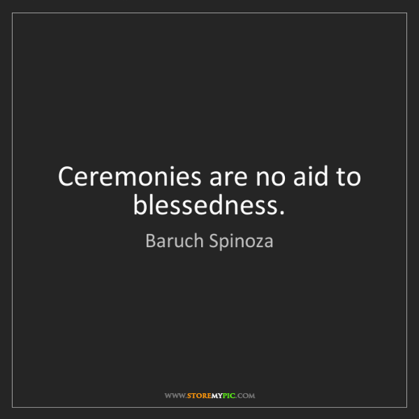 Baruch Spinoza: Ceremonies are no aid to blessedness.