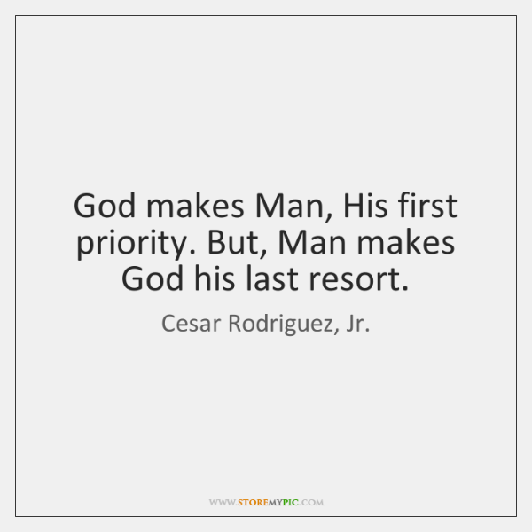God makes Man, His first priority. But, Man makes God his last ...