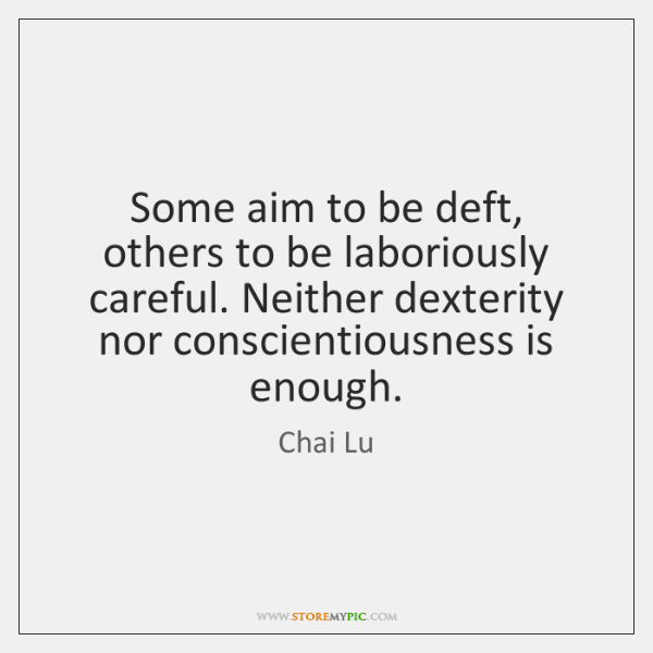 Some aim to be deft, others to be laboriously careful. Neither dexterity ...