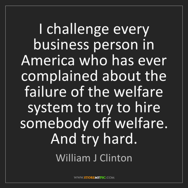 William J Clinton: I challenge every business person in America who has...
