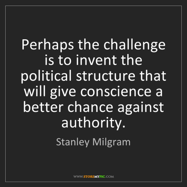 Stanley Milgram: Perhaps the challenge is to invent the political structure...