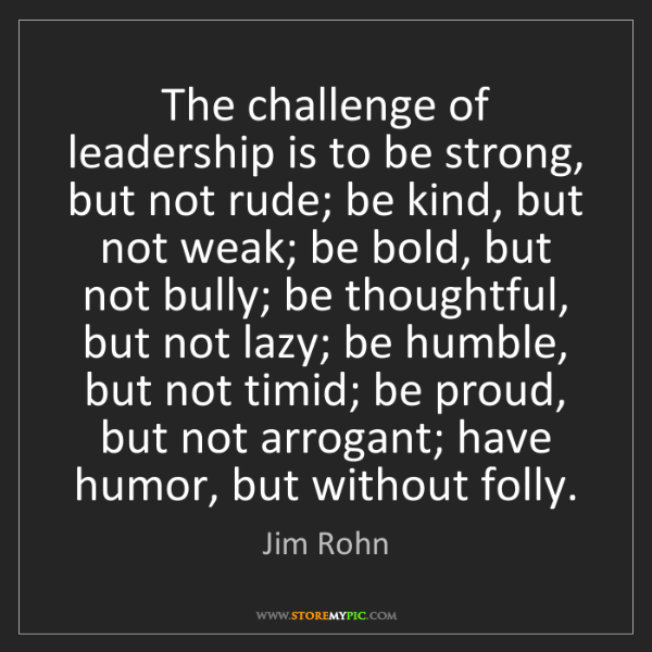 Jim Rohn: The challenge of leadership is to be strong, but not...