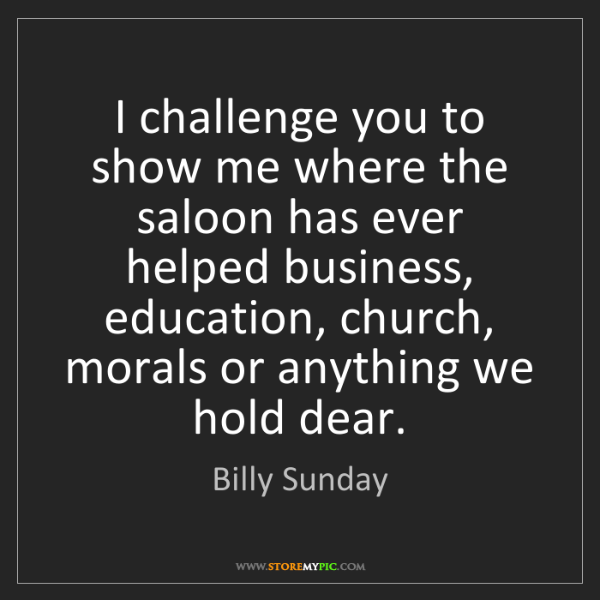 Billy Sunday: I challenge you to show me where the saloon has ever...