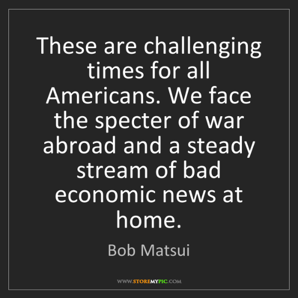 Bob Matsui: These are challenging times for all Americans. We face...