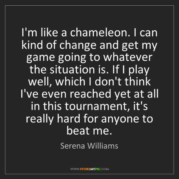 Serena Williams: I'm like a chameleon. I can kind of change and get my...