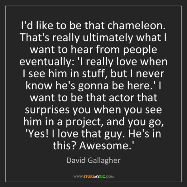 David Gallagher: I'd like to be that chameleon. That's really ultimately...