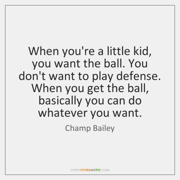 When you're a little kid, you want the ball. You don't want ...