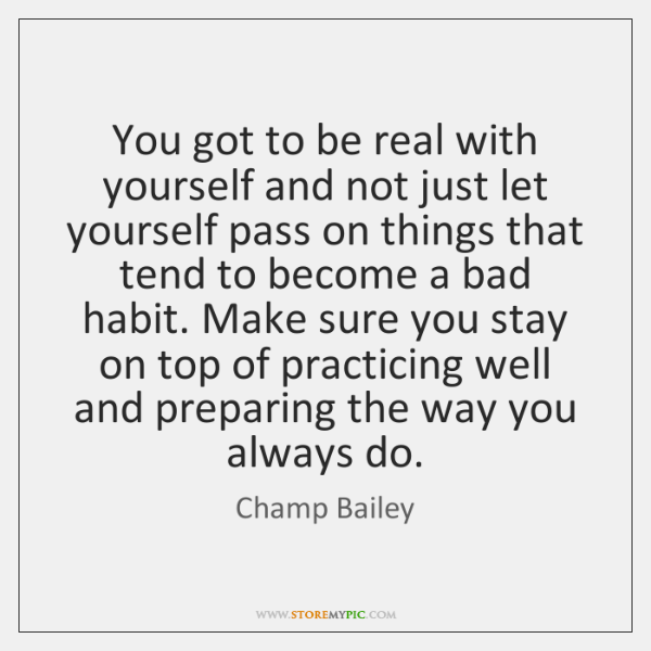 You got to be real with yourself and not just let yourself ...