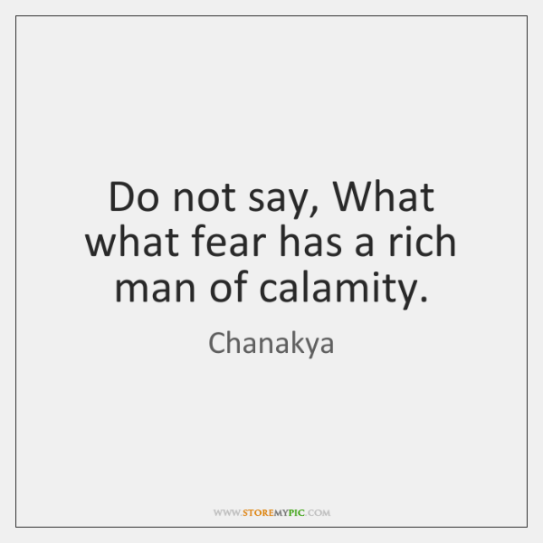 Do not say, What what fear has a rich man of calamity.