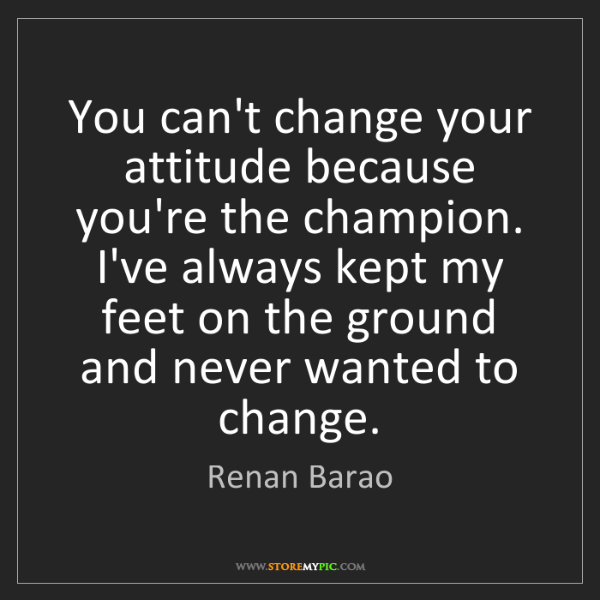Renan Barao: You can't change your attitude because you're the champion....