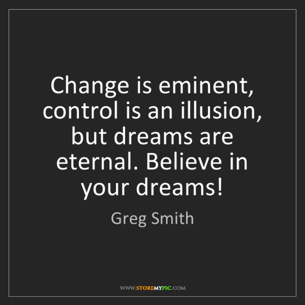Greg Smith: Change is eminent, control is an illusion, but dreams...