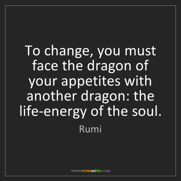 Rumi: To change, you must face the dragon of your appetites...