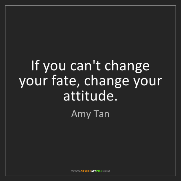 Amy Tan: If you can't change your fate, change your attitude.