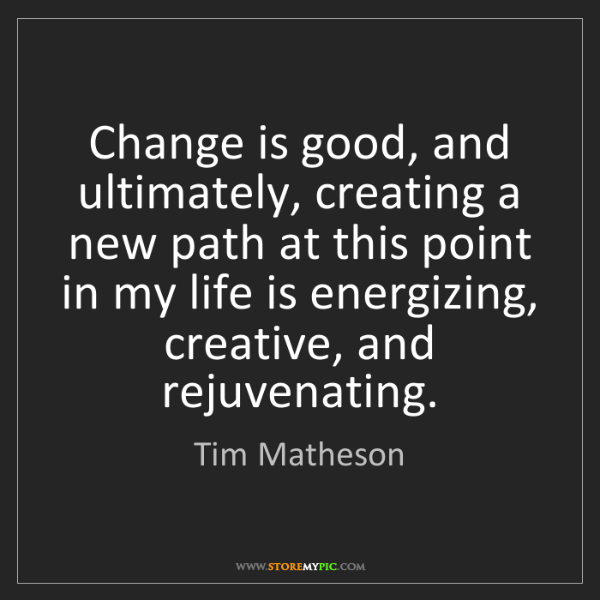 Tim Matheson: Change is good, and ultimately, creating a new path at...