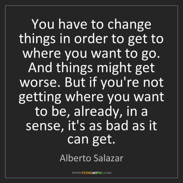 Alberto Salazar: You have to change things in order to get to where you...