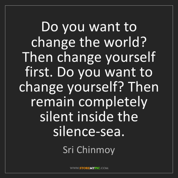 Sri Chinmoy: Do you want to change the world? Then change yourself...