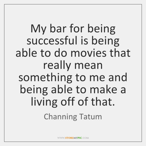 My bar for being successful is being able to do movies that ...