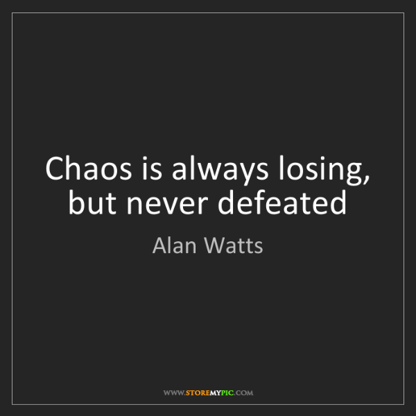 Alan Watts: Chaos is always losing, but never defeated