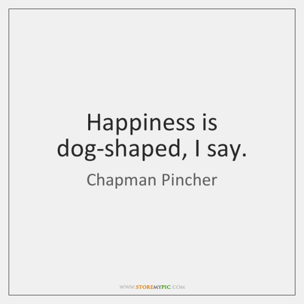 Happiness is dog-shaped, I say.