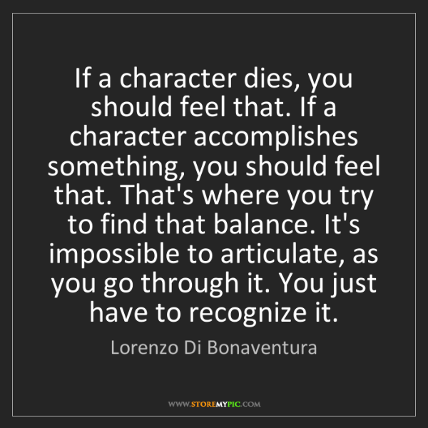Lorenzo Di Bonaventura: If a character dies, you should feel that. If a character...